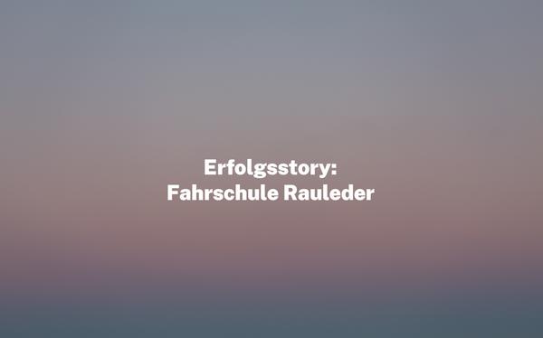 Erfolgsstory: Fahrschule Rauleder